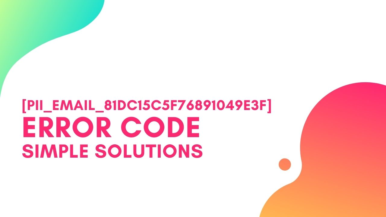 [pii_email_81dc15c5f76891049e3f] Error Code, Simple Steps to Solve