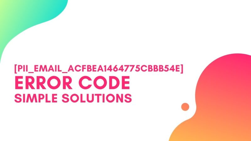 [pii_email_acfbea1464775cbbb54e] Error Code, Simple Steps to Solve