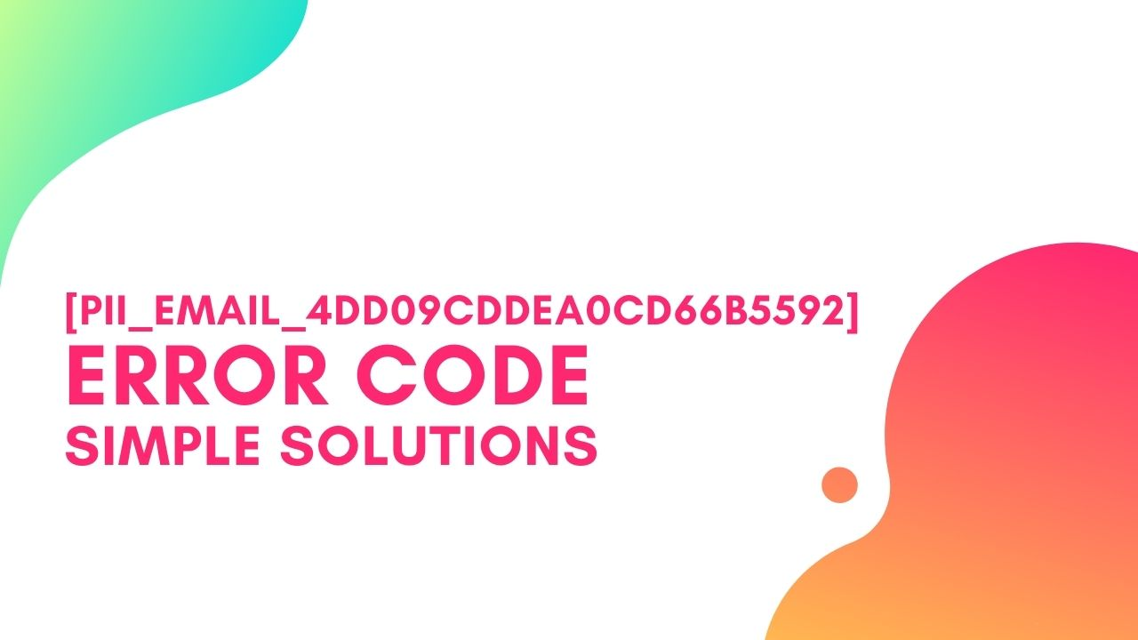 [pii_email_4dd09cddea0cd66b5592] Error Code, Simple Steps to Solve