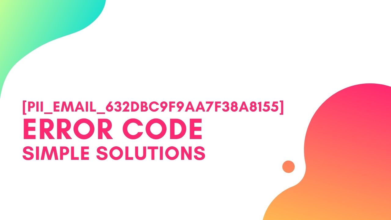 [pii_email_632dbc9f9aa7f38a8155] Error Code, Simple Steps to Solve